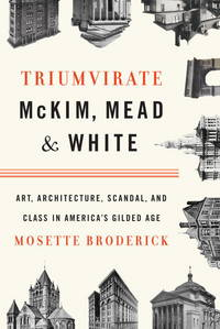 Triumvirate: McKim, Mead & White: Art, Architecture, Scandal, and Class in  America's Gilded Age by Broderick, Mosette - 2010
