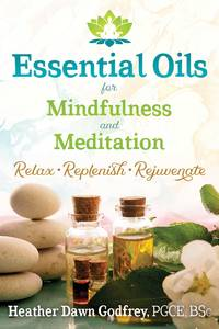 ESSENTIAL OILS FOR MINDFULNESS AND MEDITATION: Relax, Replenish & Rejuvenate