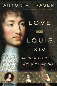 Love and Louis XIV : The Women in the Life of the Sun King by  Antonia Fraser - First Edition - 2006 - from Montreal Books and Biblio.com