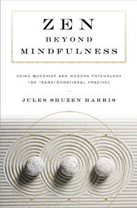 ZEN BEYOND MINDFULNESS: Using Buddhist & Modern Psychology For Transformational Practice