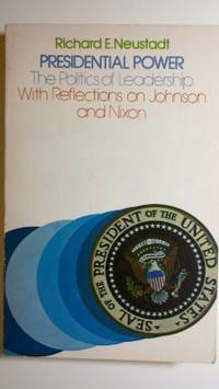 Presidential Power: The Politics of Leadership, With Reflections on Johnson and Nixon by Neustadt, Richard E