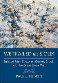 WE TRAILED THE SIOUX. ENLISTED MEN SPEAK ON CUSTER, CROOK, AND THE GREAT  SIOUX WAR.