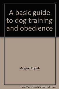 A BASIC GUIDE TO DOG TRAINING AND OBEDIENCE A Complete Manual Covering  Every Area of Dog Care and Ownership - from Shopping around to  Housebreaking, Health Care, Grooming and Traveling with Your Pet