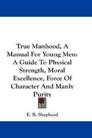 True Manhood, A Manual For Young Men: A Guide To Physical Strength, Moral Excellence, Force Of...