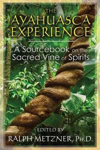 AYAHUASCA EXPERIENCE: A Sourcebook On The Sacred Vine Of The Spirits