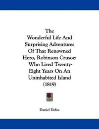 image of The Wonderful Life and Surprising Adventures of That Renowned Hero, Robinson Crusoe: Who Lived Twenty-eight Years on an Uninhabited Island