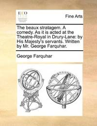 image of The beaux stratagem. A comedy. As it is acted at the Theatre-Royal in Drury-Lane: by His Majesty's servants. Written by Mr. George Farquhar