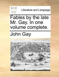 Fables By the Late Mr Gay In One Volume Complete
