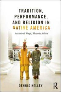 Tradition, Performance, and Religion in Native America: Ancestral Ways, Modern Selves