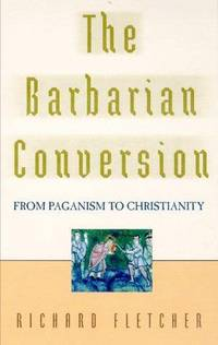The Barbarian Conversion : from Paganism to Christianity