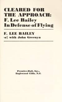 Cleared for the Approach: F. Lee Bailey in Defense of Flying. [1st hardcover]