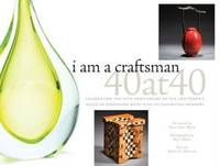 I Am a Craftsman : 40 At 40 -- Celebrating the 40th Anniversary of the  Craftsmen's Guild of...