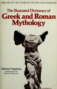 The Illustrated Dictionary of Greek and Roman Mythology (Library of the worlds myths and legends) by Michael Stapleton