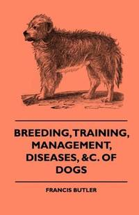 Breeding, Training, Management, Diseases, Of Dogs - Together With An Easy And Agreeable Method Of...