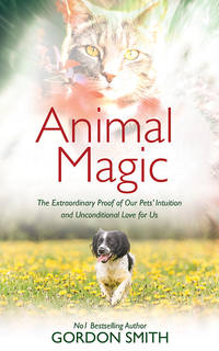 ANIMAL MAGIC: The Extraordinary Proof Of Our Pets--Intuition & Unconditional Love For Us