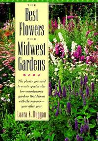 The Best Flowers for Midwest Gardens  The Plants You Need to Create  Spectacular Low-Maintenance Gardens That Bloom with the Seasons Year After  Year