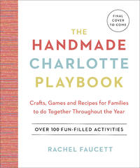 The Handmade Charlotte Playbook: Crafts, Games and Recipes for Families to do Together Throughout...