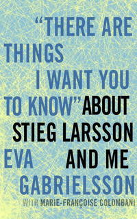 """""""There Are Things I Want You to Know"""" about Stieg Larsson and Me"""