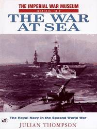THE IMPERIAL WAR MUSEUM BOOK OF THE WAR AT SEA - The Royal Navy in the Second World War