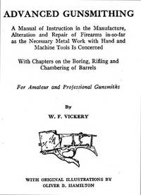 ADVANCED GUNSMITHING A MANUAL OF INSTRUCTION IN THE MANUFACTURE, ALTERATION AND REPAIR OF FIREARMS IN-SO-FAR AS THE NECESSARY METAL WORK WITH HAND AND MACHINE TOOLS IS CONCERNED WITH CHAPTERS ON THE BORING, RIFLING AND CHAMBERING OF BARRELS by  W.F Vickery - Hardcover - 1988 - from Cape Cod Booksellers and Biblio.com
