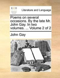 Poems on several occasions. By the late Mr. John Gay. In two volumes. ...  Volume 2 of 2