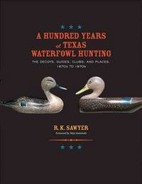 A Hundred Years of Texas Waterfowl Hunting The Decoys, Guides, Clubs, and  Places, 1870S to 1970S