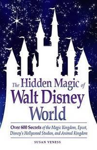 The Hidden Magic of Walt Disney World: Over 600 Secrets of the Magic Kingdom, Epcot, Disney's...