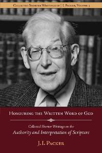 Honouring the Written Word of God: Collected Shorter Writings of J.I. Packer on the Authority and...