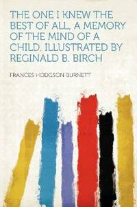 image of The One I Knew the Best of All, a Memory of the Mind of a Child. Illustrated by Reginald B. Birch