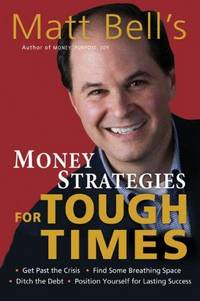 Matt Bell's Money Strategies for Tough Times: Ditch the Debt, Get Past the Crisis, Find Some...