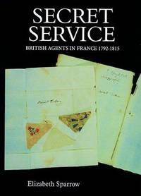 SECRET SERVICE: BRITISH AGENTS IN FRANCE 1792-1815