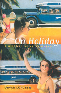 On Holiday: A History of Vacationing (Volume 6) (California Studies in Critical Human Geography)