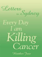 Letters To Sydney : Every Day I Am Killing Cancer