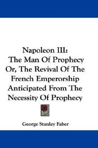 Napoleon III: The Man Of Prophecy Or, The Revival Of The French Emperorship Anticipated From The...