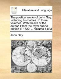 image of The poetical works of John Gay. Including his Fables. In three volumes. With the life of the author. From the royal quarto edition of 1720. ...  Volume 1 of 3