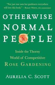 Otherwise Normal People: Inside the Thorny World of Competitive Rose Gardening by Aurelia C Scott - 1st Edition - 2007 - from ThatBookGuy and Biblio.com