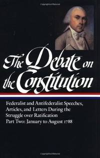 THE DEBATE ON THE CONSTITUION: Federalist and Antifederlist Speeches, Articles, and Letters...