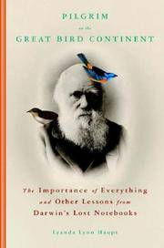 Pilgrim on the Great Bird Continent: The Importance of Everything and Other Lessons from Darwin's Lost Notebooks.