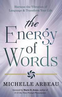 ENERGY OF WORDS: Use The Vibration Of Language To Manifest The Life You Desire