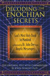 DECODING THE ENOCHIAN SECRETS: Gods Most Holy Book To Mankind As Received By Dr. John Dee From Angelic Messengers