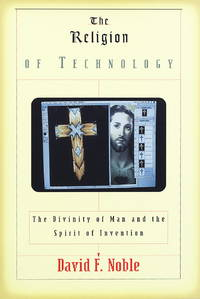 The Religion of Technology: The Divinity of Man and the Spirit of Invention