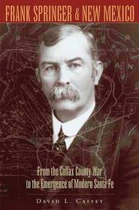 FRANK SPRINGER & NEW MEXICO; From the Colfax County War to the Emergence of Modern Santa Fe