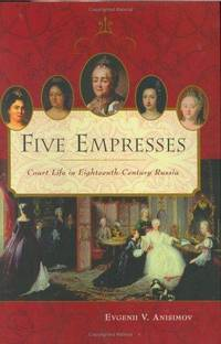 Five Empresses: Court Life in Eighteenth-Century Russia by Evgenii V. Anisimov - Hardcover - 2004 - from Sagebrush Valley Book Shoppe (SKU: 190203005)