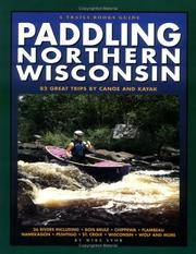 Paddling Northern Wisconsin: 82 Great Trips By Canoe and Kayak