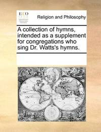 A collection of hymns, intended as a supplement for congregations who sing Dr. Watts's hymns by See Notes Multiple Contributors - Paperback - 2010-06-01 - from Ergodebooks (SKU: SONG117029765X)