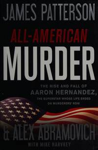 All-American Murder: The Rise and Fall of Aaron Hernandez, the Superstar Whose Life Ended on...