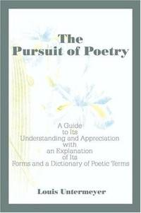 The Pursuit of Poetry: A Guide to Its Understanding and Appreciation with an Explanation of Its...