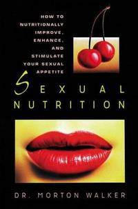 Sexual Nutrition: How to Nutritionally Improve, Enhance, and Stimulate Your Sexual Appetite