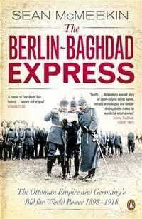 The Berlin - Baghdad Express: The Ottoman Empire and Germany's Bid for World Power 1898-1918
