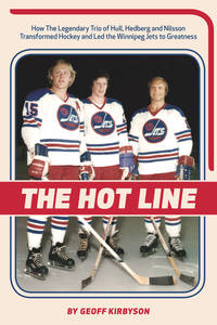 The Hot Line; How the Legendary Trio of Hull, Hedberg and Nilsson Transformed Hockey and Led the Winnipeg Jets to Greatness